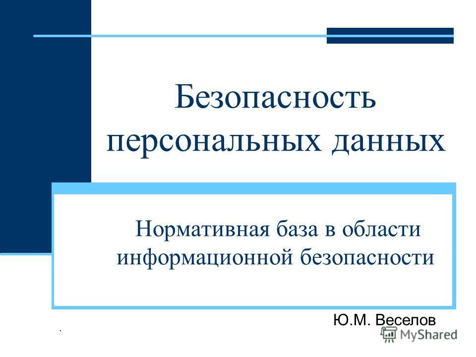 Безопасность персональных данных Нормативная база в области информационной безопасности Ю.М. Веселов.