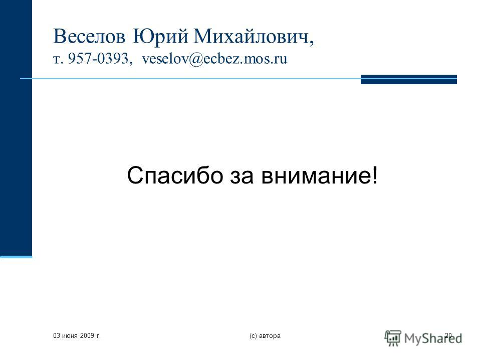 03 июня 2009 г. (с) автора20 Веселов Юрий Михайлович, т. 957-0393, veselov@ecbez.mos.ru Спасибо за внимание!