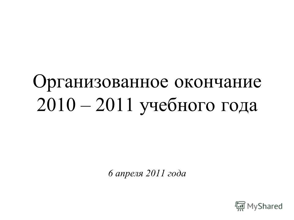 Организованное окончание 2010 – 2011 учебного года 6 апреля 2011 года