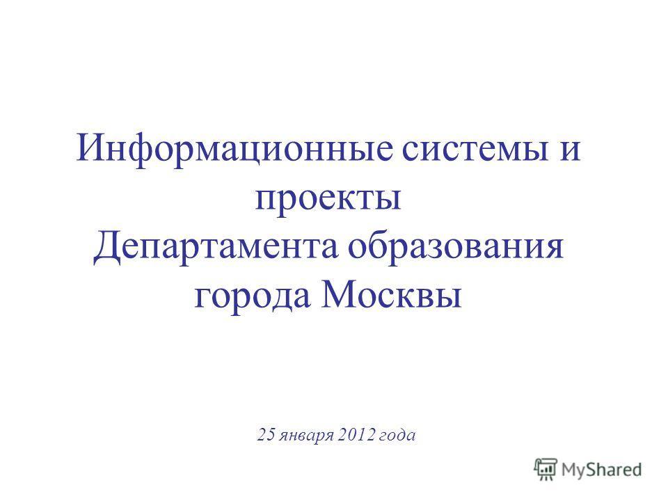 Информационные системы и проекты Департамента образования города Москвы 25 января 2012 года