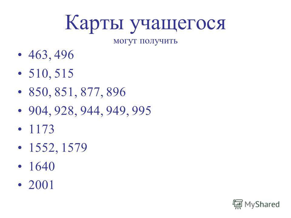 Карты учащегося могут получить 463, 496 510, 515 850, 851, 877, 896 904, 928, 944, 949, 995 1173 1552, 1579 1640 2001