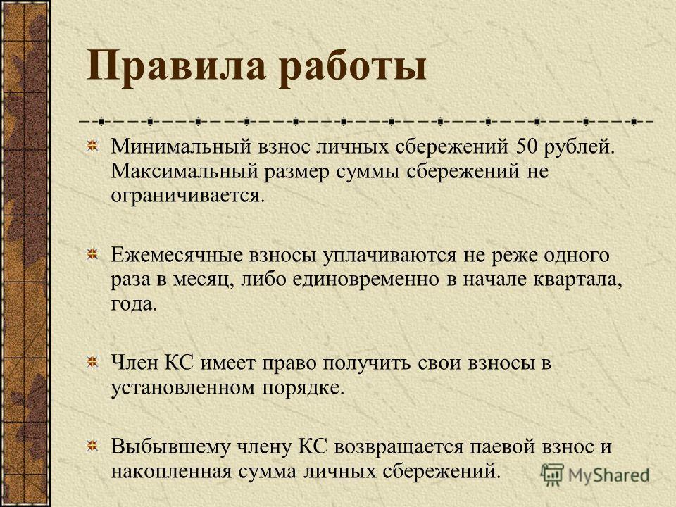 Правила работы Минимальный взнос личных сбережений 50 рублей. Максимальный размер суммы сбережений не ограничивается. Ежемесячные взносы уплачиваются не реже одного раза в месяц, либо единовременно в начале квартала, года. Член КС имеет право получит