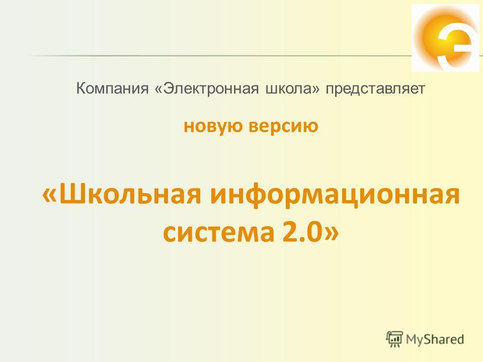 новую версию «Школьная информационная система 2.0» Компания «Электронная школа» представляет