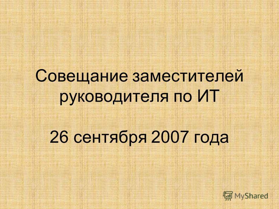 Совещание заместителей руководителя по ИТ 26 сентября 2007 года