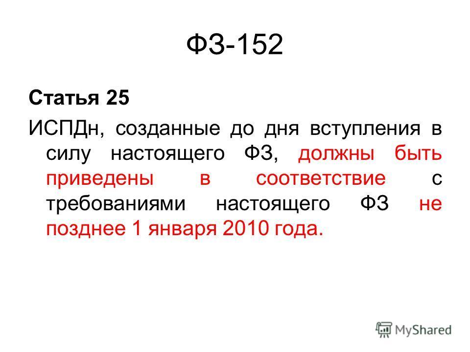 ФЗ-152 Статья 25 ИСПДн, созданные до дня вступления в силу настоящего ФЗ, должны быть приведены в соответствие с требованиями настоящего ФЗ не позднее 1 января 2010 года.