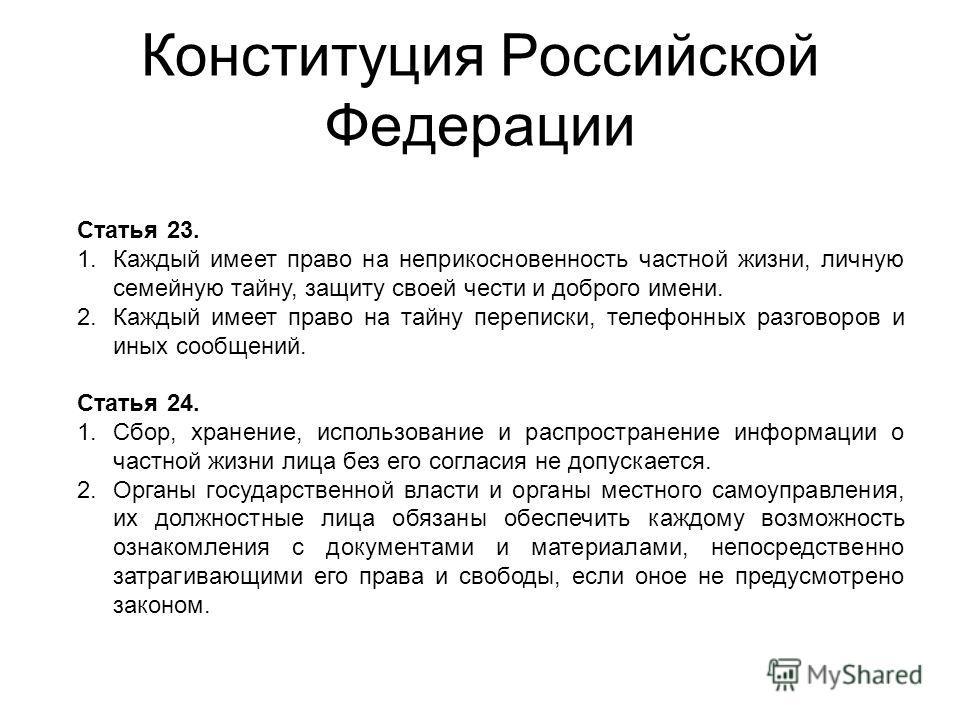 Конституция Российской Федерации Статья 23. 1.Каждый имеет право на неприкосновенность частной жизни, личную семейную тайну, защиту своей чести и доброго имени. 2.Каждый имеет право на тайну переписки, телефонных разговоров и иных сообщений. Статья 2