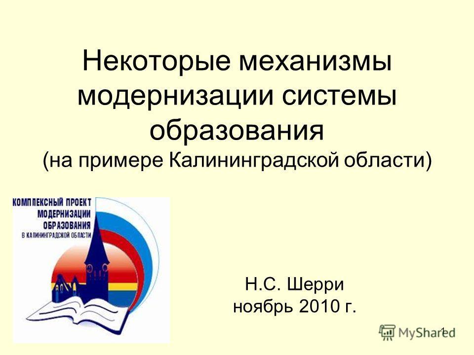 1 Некоторые механизмы модернизации системы образования (на примере Калининградской области) Н.С. Шерри ноябрь 2010 г.