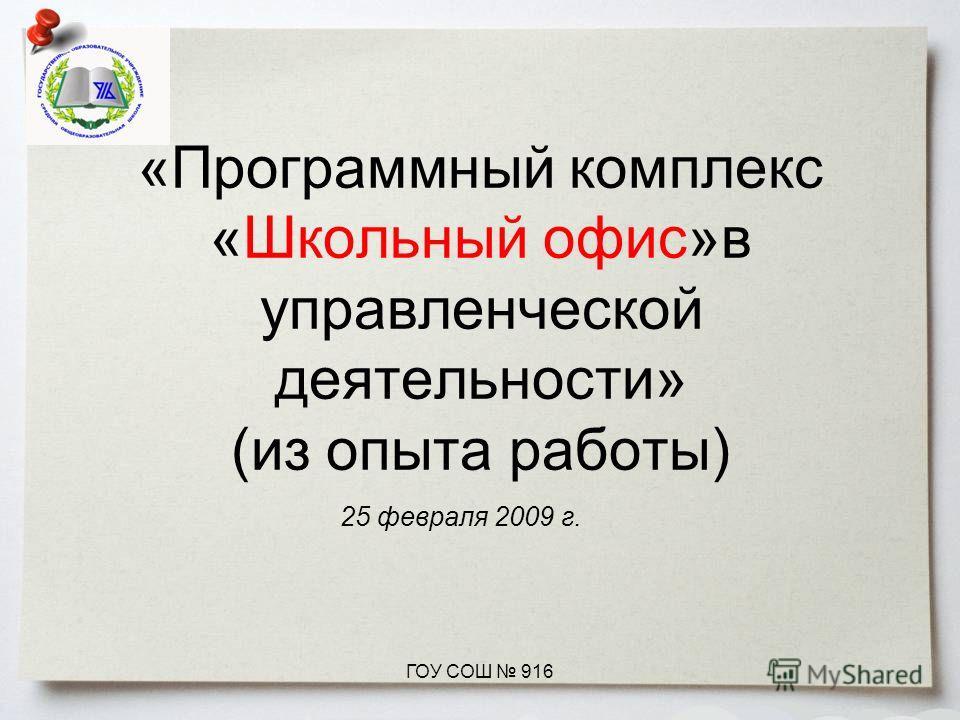 «Программный комплекс «Школьный офис»в управленческой деятельности» (из опыта работы) 25 февраля 2009 г. ГОУ СОШ 916