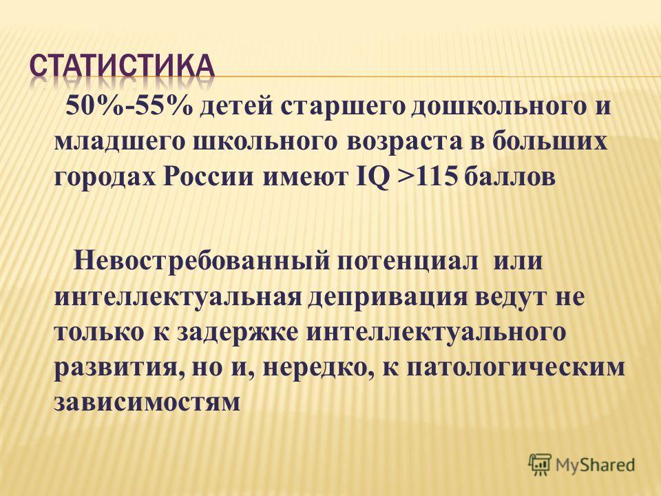 50%-55% детей старшего дошкольного и младшего школьного возраста в больших городах России имеют IQ >115 баллов Невостребованный потенциал или интеллектуальная депривация ведут не только к задержке интеллектуального развития, но и, нередко, к патологи
