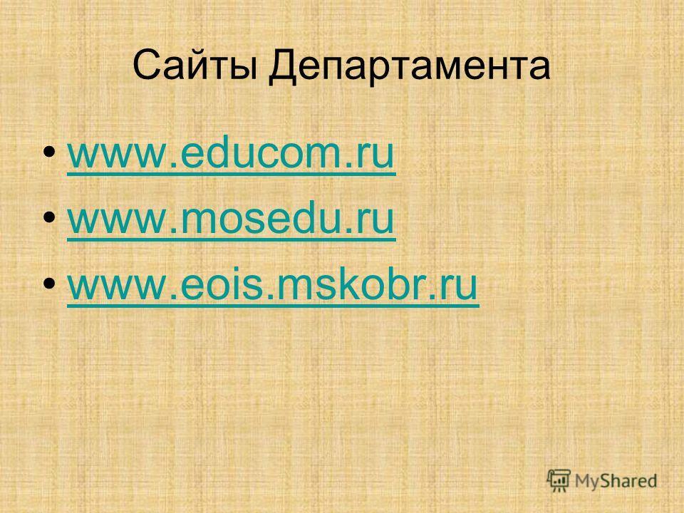 Сайты Департамента www.educom.ru www.mosedu.ru www.eois.mskobr.ru