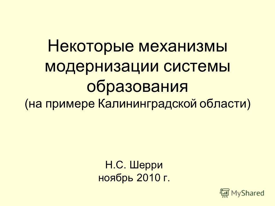 Некоторые механизмы модернизации системы образования (на примере Калининградской области) Н.С. Шерри ноябрь 2010 г.
