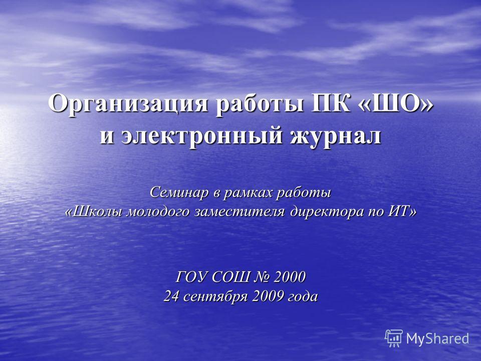 Организация работы ПК «ШО» и электронный журнал Семинар в рамках работы «Школы молодого заместителя директора по ИТ» ГОУ СОШ 2000 24 сентября 2009 года
