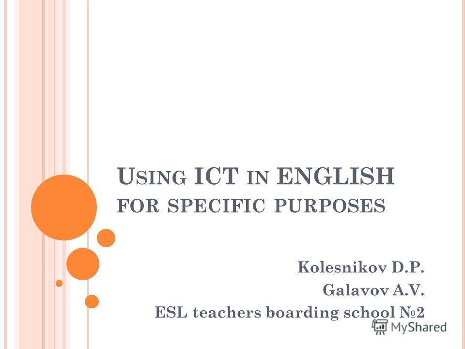 U SING ICT IN ENGLISH FOR SPECIFIC PURPOSES Kolesnikov D.P. Galavov A.V. ESL teachers boarding school 2