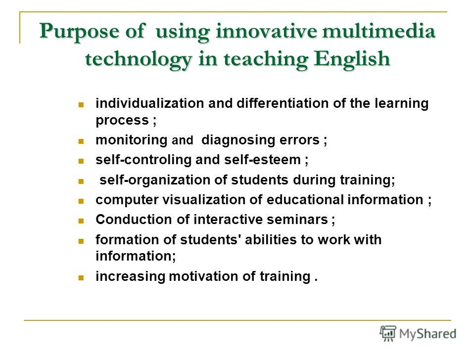 Purpose of using innovative multimedia technology in teaching English individualization and differentiation of the learning process ; monitoring and diagnosing errors ; self-controling and self-esteem ; self-organization of students during training;