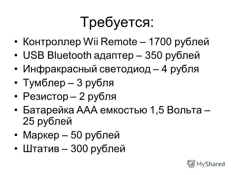 Требуется: Контроллер Wii Remote – 1700 рублей USB Bluetooth адаптер – 350 рублей Инфракрасный светодиод – 4 рубля Тумблер – 3 рубля Резистор – 2 рубля Батарейка AAA емкостью 1,5 Вольта – 25 рублей Маркер – 50 рублей Штатив – 300 рублей