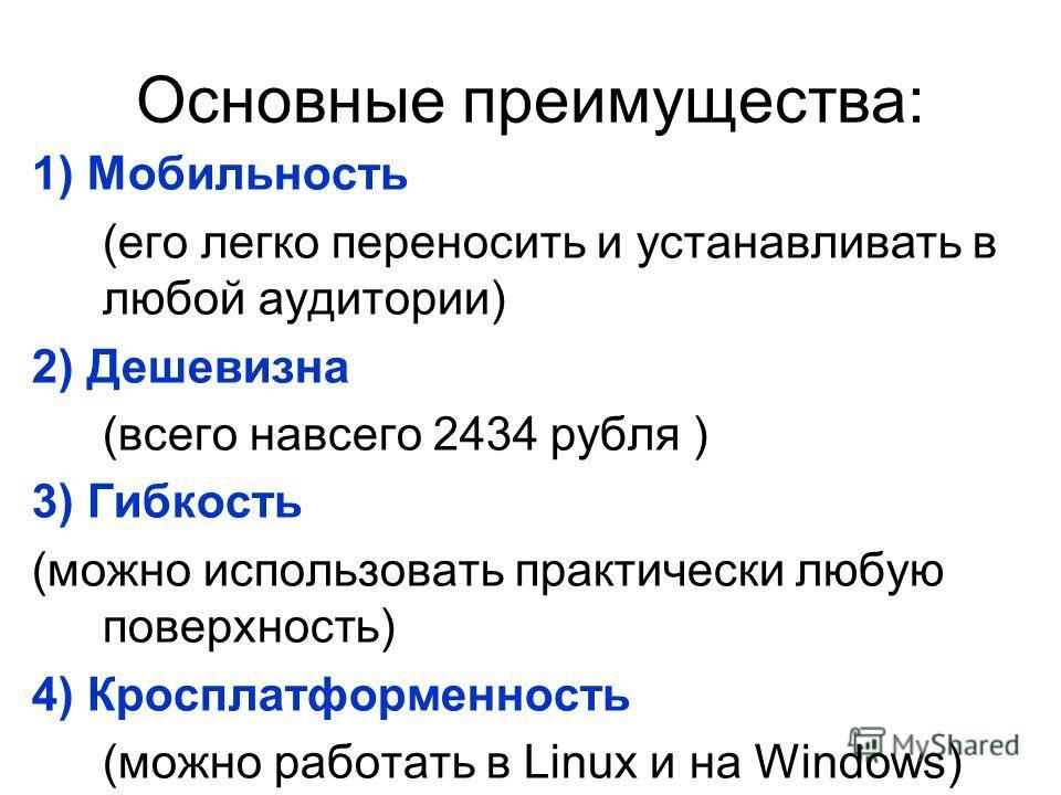 Основные преимущества: 1) Мобильность (его легко переносить и устанавливать в любой аудитории) 2) Дешевизна (всего навсего 2434 рубля ) 3) Гибкость (можно использовать практически любую поверхность) 4) Кросплатформенность (можно работать в Linux и на
