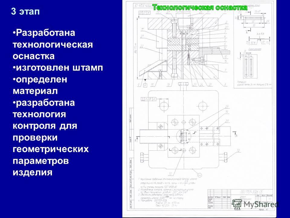 3 этап Разработана технологическая оснастка изготовлен штамп определен материал разработана технология контроля для проверки геометрических параметров изделия