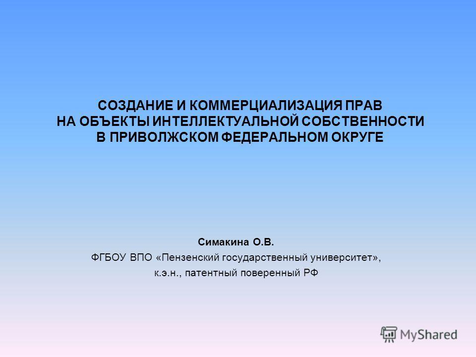 СОЗДАНИЕ И КОММЕРЦИАЛИЗАЦИЯ ПРАВ НА ОБЪЕКТЫ ИНТЕЛЛЕКТУАЛЬНОЙ СОБСТВЕННОСТИ В ПРИВОЛЖСКОМ ФЕДЕРАЛЬНОМ ОКРУГЕ Симакина О.В. ФГБОУ ВПО «Пензенский государственный университет», к.э.н., патентный поверенный РФ
