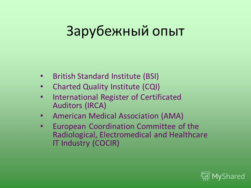 Зарубежный опыт British Standard Institute (BSI) Charted Quality Institute (CQI) International Register of Certificated Auditors (IRCA) American Medical Association (AMA) European Coordination Committee of the Radiological, Electromedical and Healthc