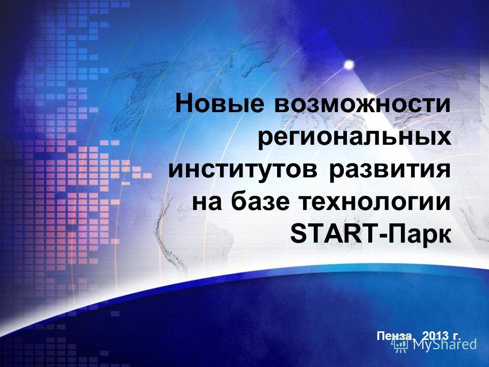 Пенза, 2013 г. Новые возможности региональных институтов развития на базе технологии START-Парк