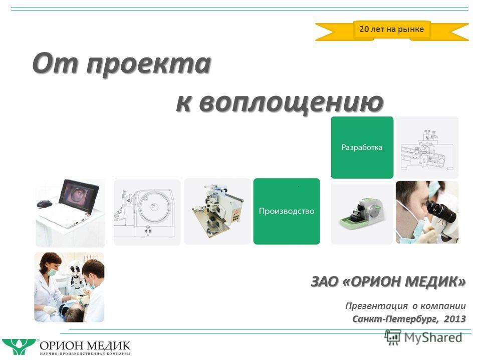 ЗАО «ОРИОН МЕДИК» Презентация о компании Санкт-Петербург, 2013 От проекта к воплощению 20 лет на рынке