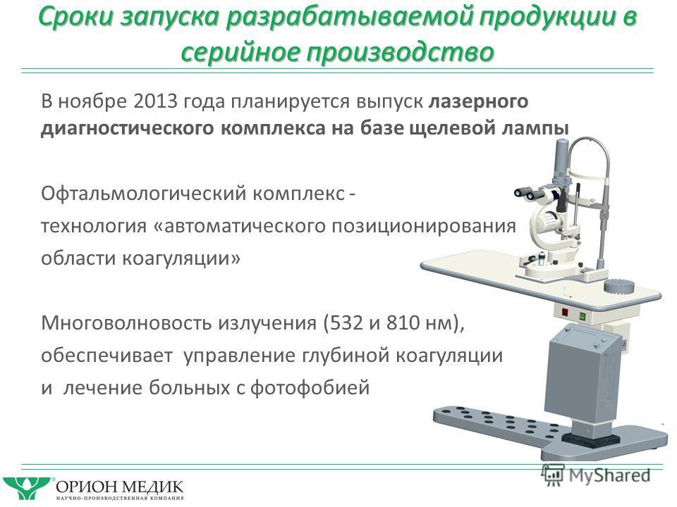 Сроки запуска разрабатываемой продукции в серийное производство В ноябре 2013 года планируется выпуск лазерного диагностического комплекса на базе щелевой лампы Офтальмологический комплекс - технология «автоматического позиционирования области коагул