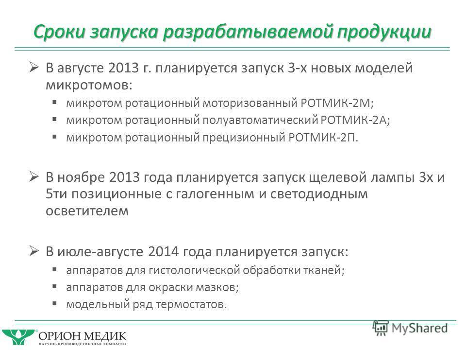 Сроки запуска разрабатываемой продукции В августе 2013 г. планируется запуск 3-х новых моделей микротомов: микротом ротационный моторизованный РОТМИК-2М; микротом ротационный полуавтоматический РОТМИК-2А; микротом ротационный прецизионный РОТМИК-2П.
