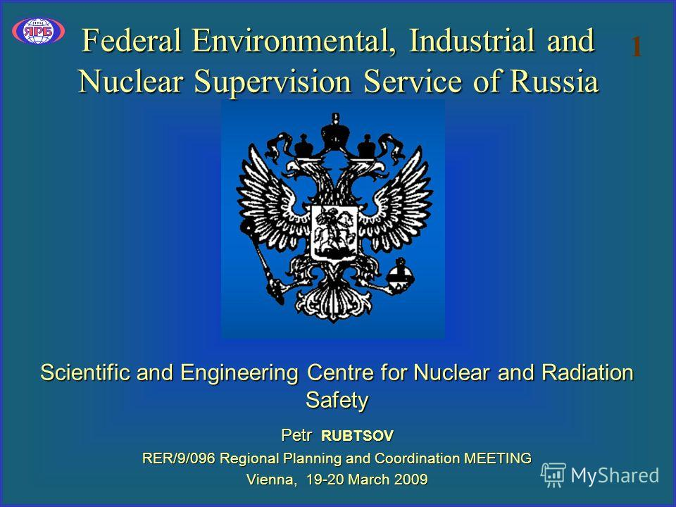 Federal Environmental, Industrial and Nuclear Supervision Service of Russia Scientific and Engineering Centre for Nuclear and Radiation Safety Petr RUBTSOV RER/9/096 Regional Planning and Coordination MEETING Vienna, 19-20 March 2009 1