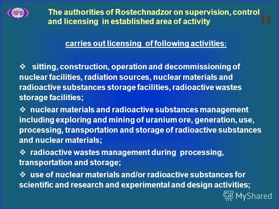 The authorities of Rostechnadzor on supervision, control and licensing in established area of activity carries out licensing of following activities : sitting, construction, operation and decommissioning of nuclear facilities, radiation sources, nucl