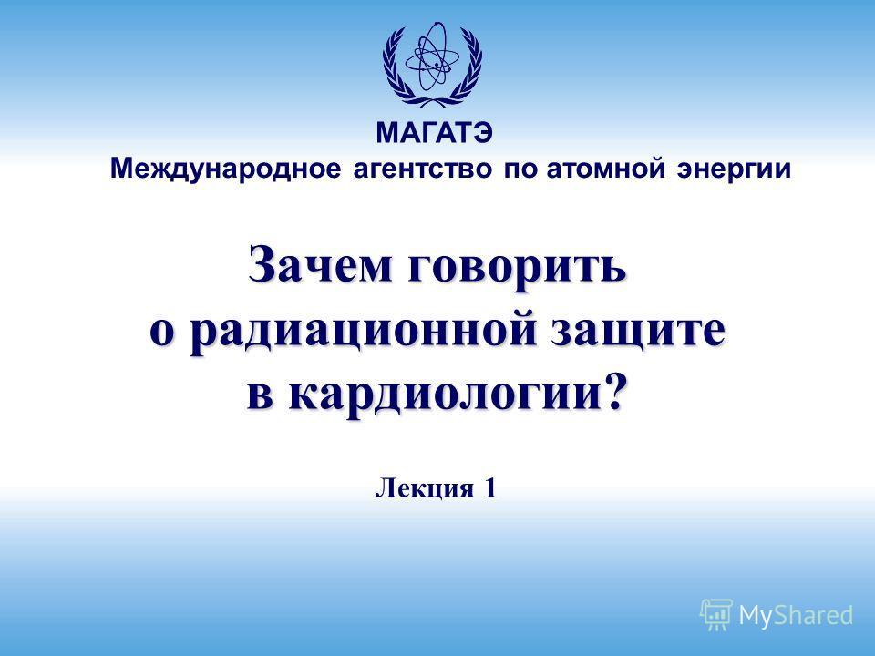 Международное агентство по атомной энергии МАГАТЭ Зачем говорить о радиационной защите в кардиологии? Лекция 1