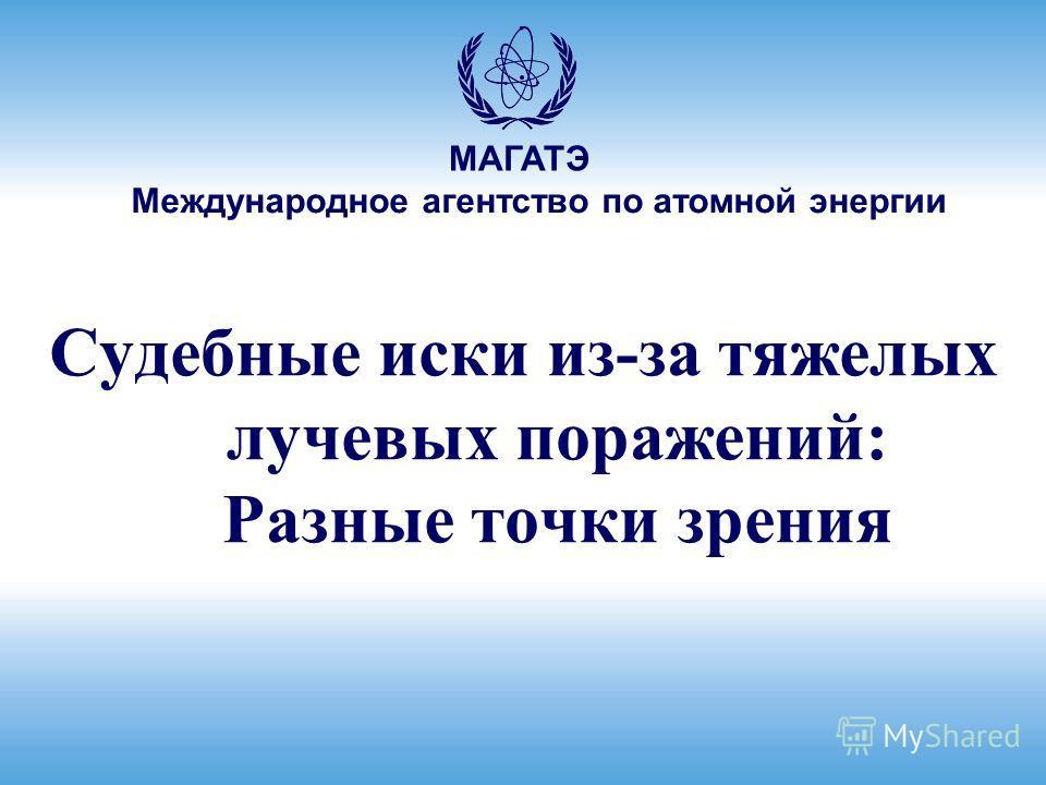 Международное агентство по атомной энергии МАГАТЭ Судебные иски из-за тяжелых лучевых поражений: Разные точки зрения