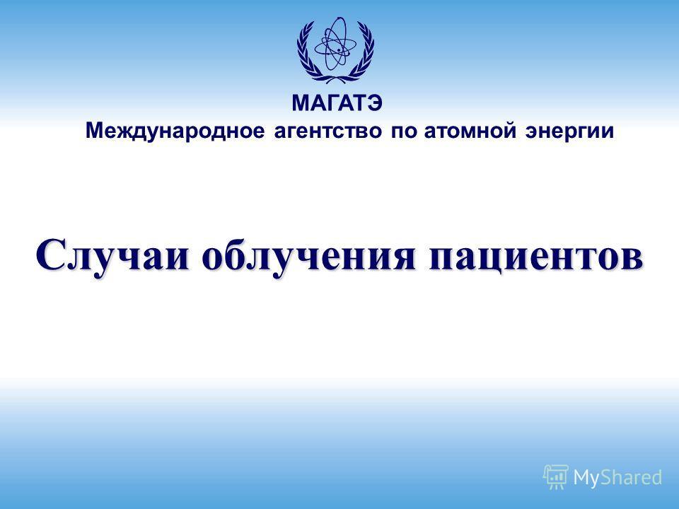Международное агентство по атомной энергии МАГАТЭ Случаи облучения пациентов