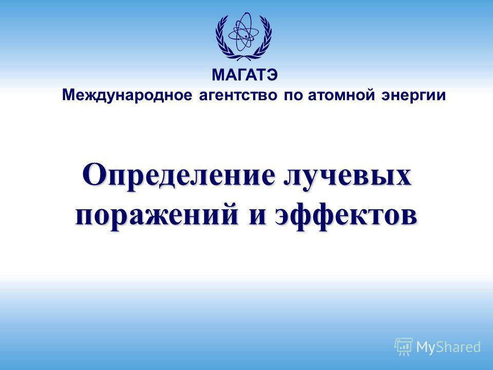 Международное агентство по атомной энергии МАГАТЭ Определение лучевых поражений и эффектов