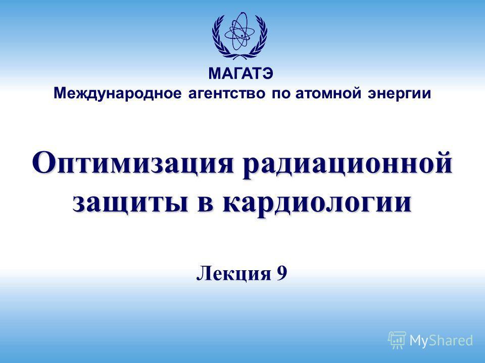 Международное агентство по атомной энергии МАГАТЭ Оптимизация радиационной защиты в кардиологии Лекция 9
