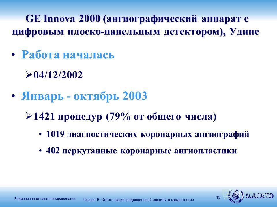 МАГАТЭ Радиационная защита в кардиологии 15 GE Innova 2000 (ангиографический аппарат с цифровым плоско-панельным детектором), Удине GE Innova 2000 (ангиографический аппарат с цифровым плоско-панельным детектором), Удине Работа началась 04/12/2002 Янв