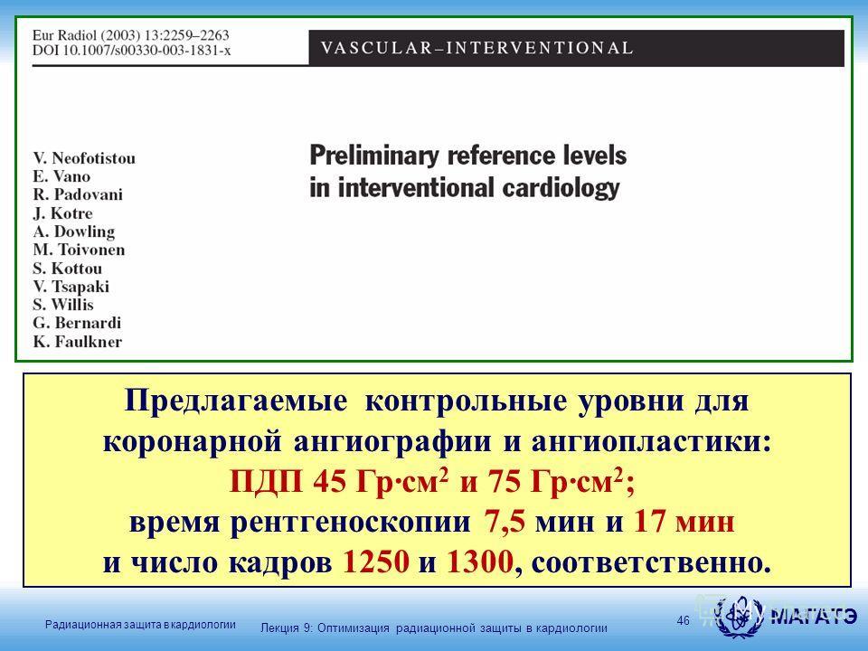 МАГАТЭ Радиационная защита в кардиологии 46 Предлагаемые контрольные уровни для коронарной ангиографии и ангиопластики: ПДП 45 Гр·см 2 и 75 Гр·см 2 ; время рентгеноскопии 7,5 мин и 17 мин и число кадров 1250 и 1300, соответственно. Лекция 9: Оптимиза