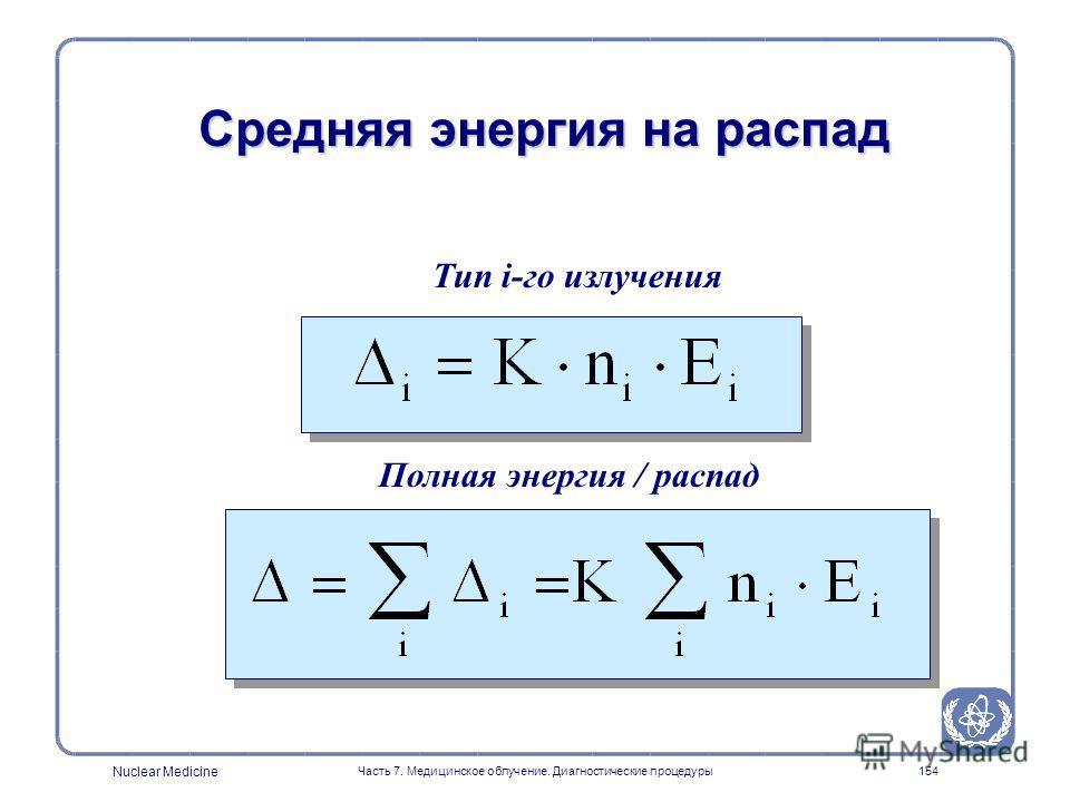 Nuclear Medicine Часть 7. Медицинское облучение. Диагностические процедуры153 Выведение общего уравнения MIRD l Пусть Е - средняя энергия на одну частицу (фотон или электрон) l Если n - число частиц, испускаемых при одном распаде l то nЕ - средняя эн