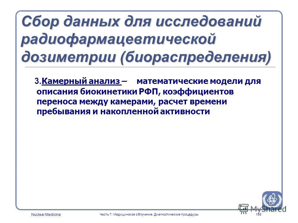 Nuclear Medicine Часть 7. Медицинское облучение. Диагностические процедуры187 Сбор данных для исследований радиофармацевтической дозиметрии (биораспределения) Фармакокинетика - биораспределения в организме человека и животных (при нехватке человеческ