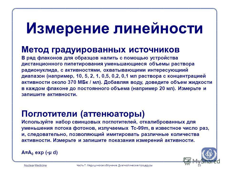 Nuclear Medicine Часть 7. Медицинское облучение. Диагностические процедуры22 Используйте радионуклид с коротким периодом полураспада, например Тс-99м. Делайте повторные измерения в течение нескольких периодов полураспада. Измерение линейности