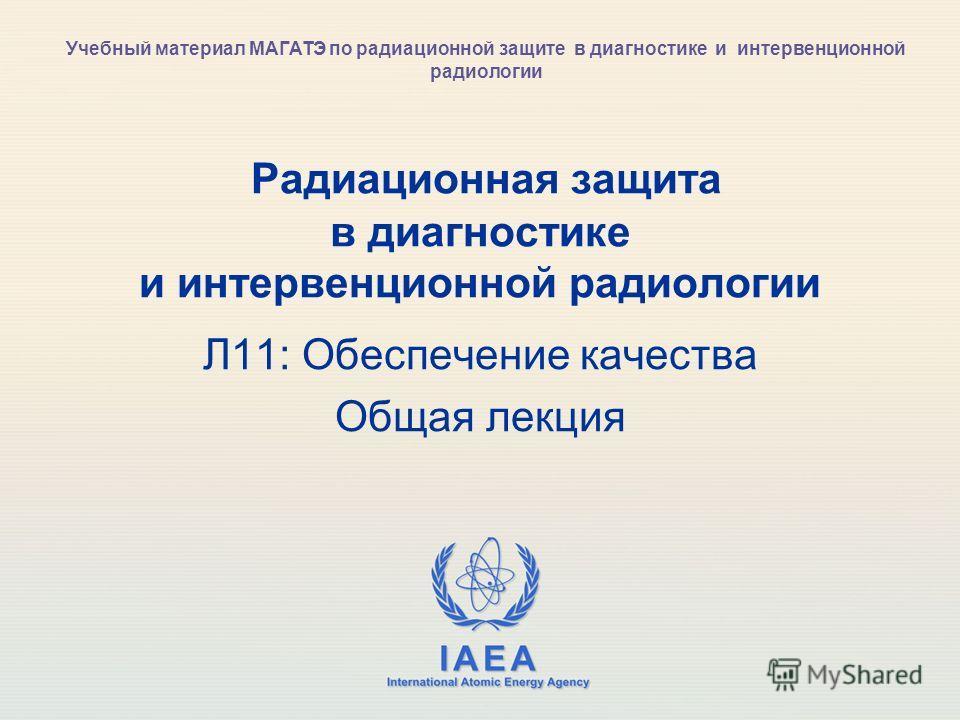 IAEA International Atomic Energy Agency Радиационная защита в диагностике и интервенционной радиологии Л11: Обеспечение качества Общая лекция Учебный материал МАГАТЭ по радиационной защите в диагностике и интервенционной радиологии