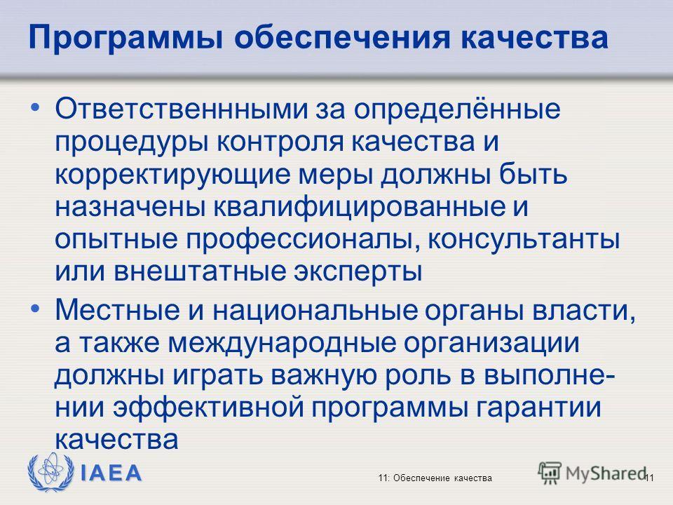 IAEA 11: Обеспечение качества11 Программы обеспечения качества Ответственнными за определённые процедуры контроля качества и корректирующие меры должны быть назначены квалифицированные и опытные профессионалы, консультанты или внештатные эксперты Мес