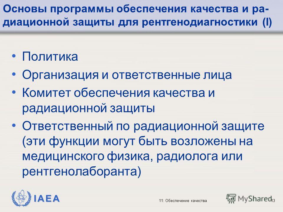 IAEA 11: Обеспечение качества13 Основы программы обеспечения качества и ра- диационной защиты для рентгенодиагностики (I) Политика Организация и ответственные лица Комитет обеспечения качества и радиационной защиты Ответственный по радиационной защит