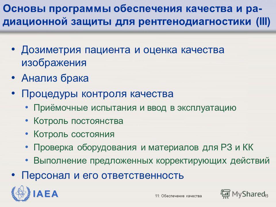 IAEA 11: Обеспечение качества15 Основы программы обеспечения качества и ра- диационной защиты для рентгенодиагностики (III) Дозиметрия пациента и оценка качества изображения Анализ брака Процедуры контроля качества Приёмочные испытания и ввод в экспл