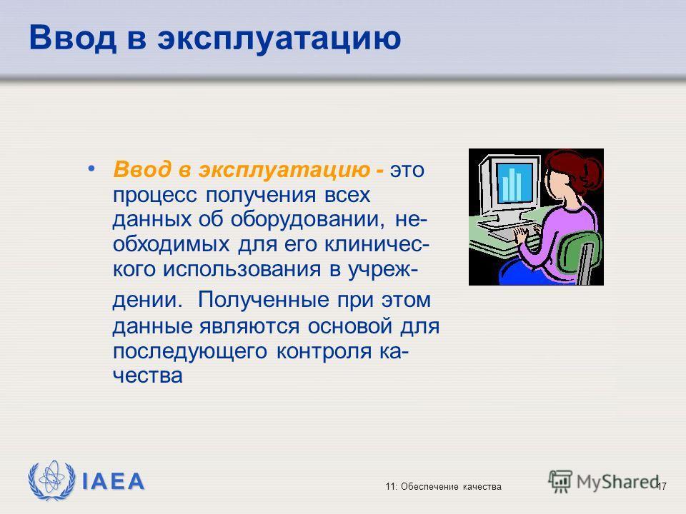 IAEA 11: Обеспечение качества17 Ввод в эксплуатацию Ввод в эксплуатацию - это процесс получения всех данных об оборудовании, не- обходимых для его клиничес- кого использования в учреж- дении. Полученные при этом данные являются основой для последующе