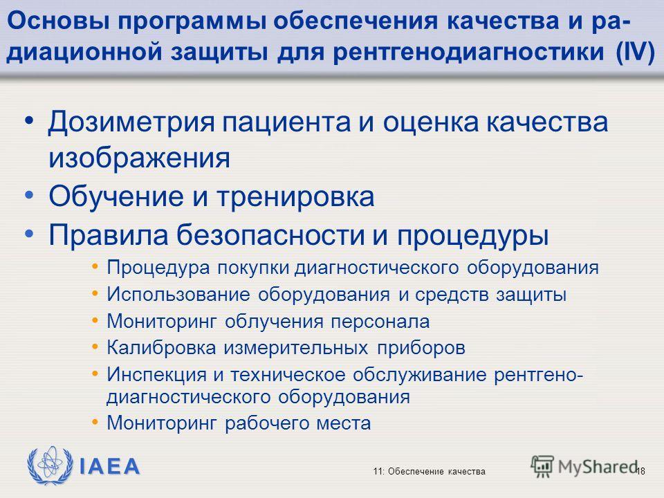 IAEA 11: Обеспечение качества18 Основы программы обеспечения качества и ра- диационной защиты для рентгенодиагностики (IV) Дозиметрия пациента и оценка качества изображения Обучение и тренировка Правила безопасности и процедуры Процедура покупки диаг