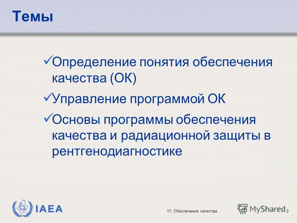 IAEA 11: Обеспечение качества2 Темы Определение понятия обеспечения качества (ОК) Управление программой ОК Основы программы обеспечения качества и радиационной защиты в рентгенодиагностике