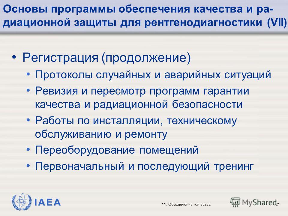 IAEA 11: Обеспечение качества21 Основы программы обеспечения качества и ра- диационной защиты для рентгенодиагностики (VII) Регистрация (продолжение) Протоколы случайных и аварийных ситуаций Ревизия и пересмотр программ гарантии качества и радиационн