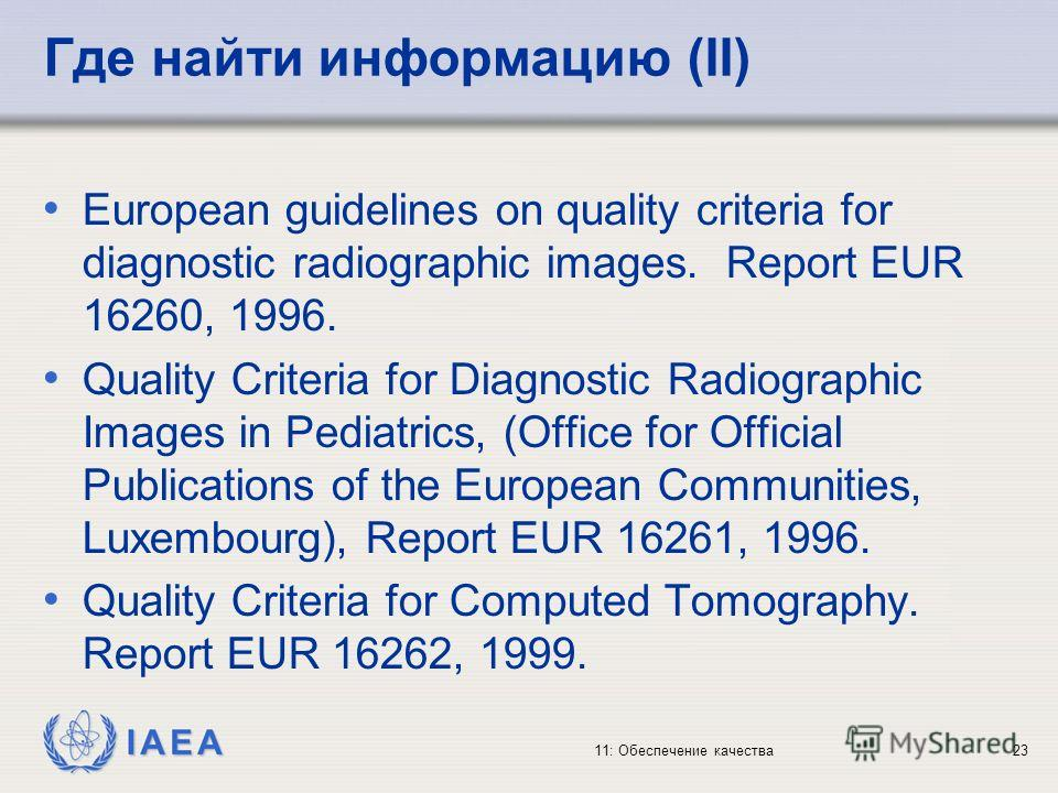 IAEA 11: Обеспечение качества23 Где найти информацию (II) European guidelines on quality criteria for diagnostic radiographic images. Report EUR 16260, 1996. Quality Criteria for Diagnostic Radiographic Images in Pediatrics, (Office for Official Publ