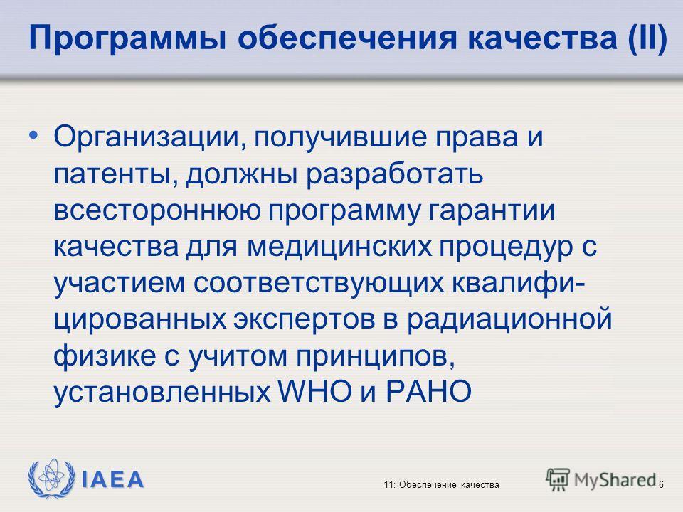 IAEA 11: Обеспечение качества6 Программы обеспечения качества (II) Организации, получившие права и патенты, должны разработать всестороннюю программу гарантии качества для медицинских процедур с участием соответствующих квалифи- цированных экспертов