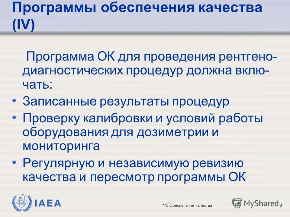 IAEA 11: Обеспечение качества8 Программы обеспечения качества (IV) Программа ОК для проведения рентгено- диагностических процедур должна вклю- чать: Записанные результаты процедур Проверку калибровки и условий работы оборудования для дозиметрии и мон